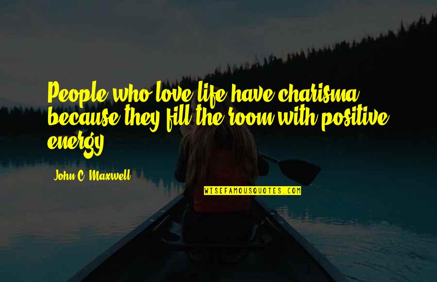 Positive Life Love Quotes By John C. Maxwell: People who love life have charisma because they