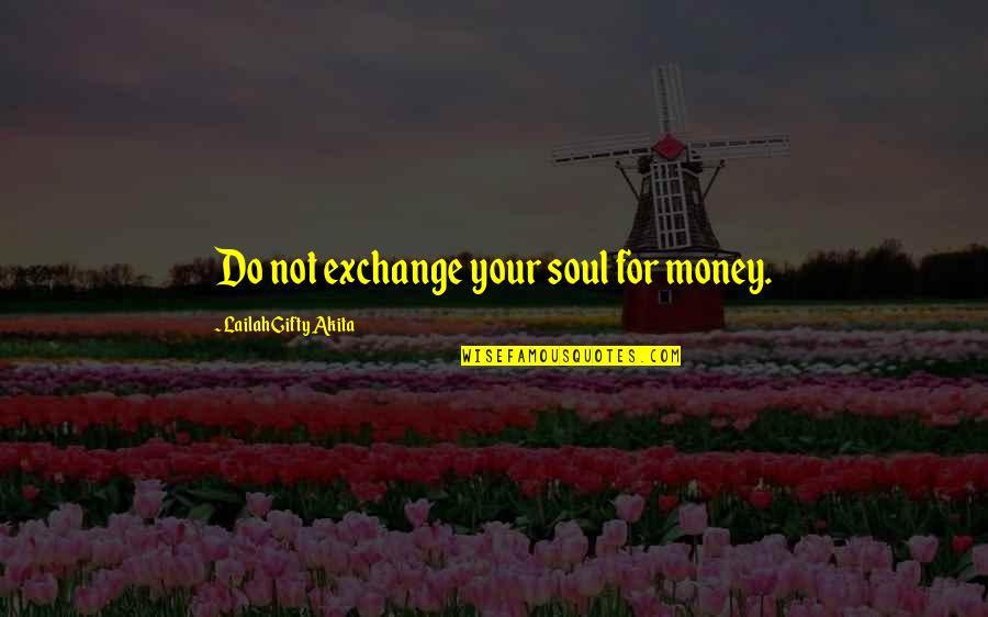 Positive Life Love Quotes By Lailah Gifty Akita: Do not exchange your soul for money.