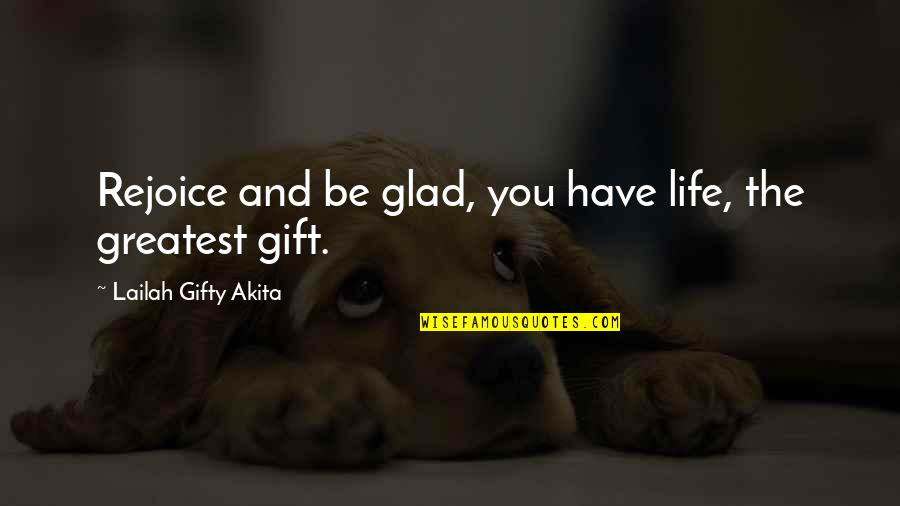 Positive Life Love Quotes By Lailah Gifty Akita: Rejoice and be glad, you have life, the