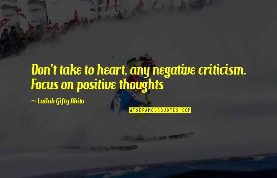 Positive Life Love Quotes By Lailah Gifty Akita: Don't take to heart, any negative criticism. Focus