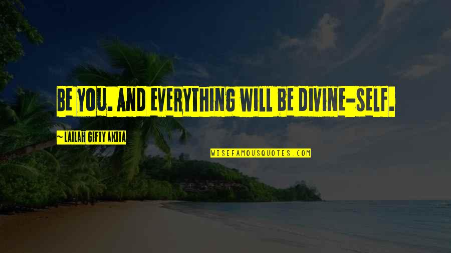 Positive Life Love Quotes By Lailah Gifty Akita: Be you. And everything will be divine-self.