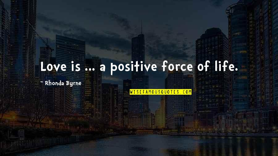 Positive Life Love Quotes By Rhonda Byrne: Love is ... a positive force of life.