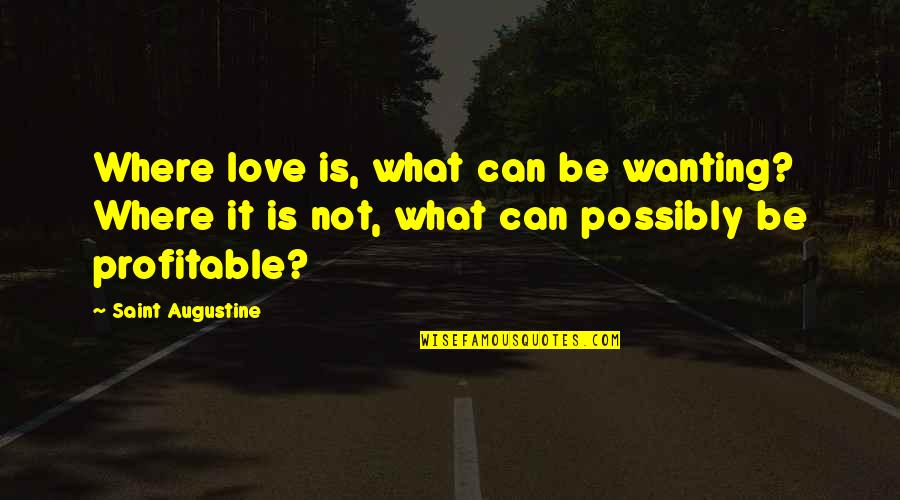 Positive Life Love Quotes By Saint Augustine: Where love is, what can be wanting? Where