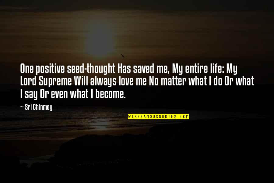 Positive Life Love Quotes By Sri Chinmoy: One positive seed-thought Has saved me, My entire