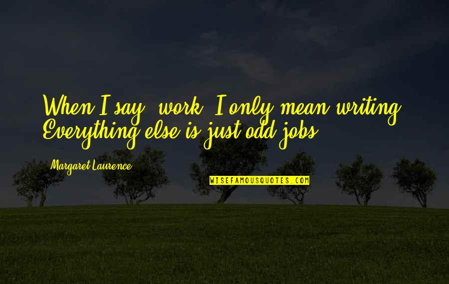 """Positive Pedagogy Quotes By Margaret Laurence: When I say """"work"""" I only mean writing."""