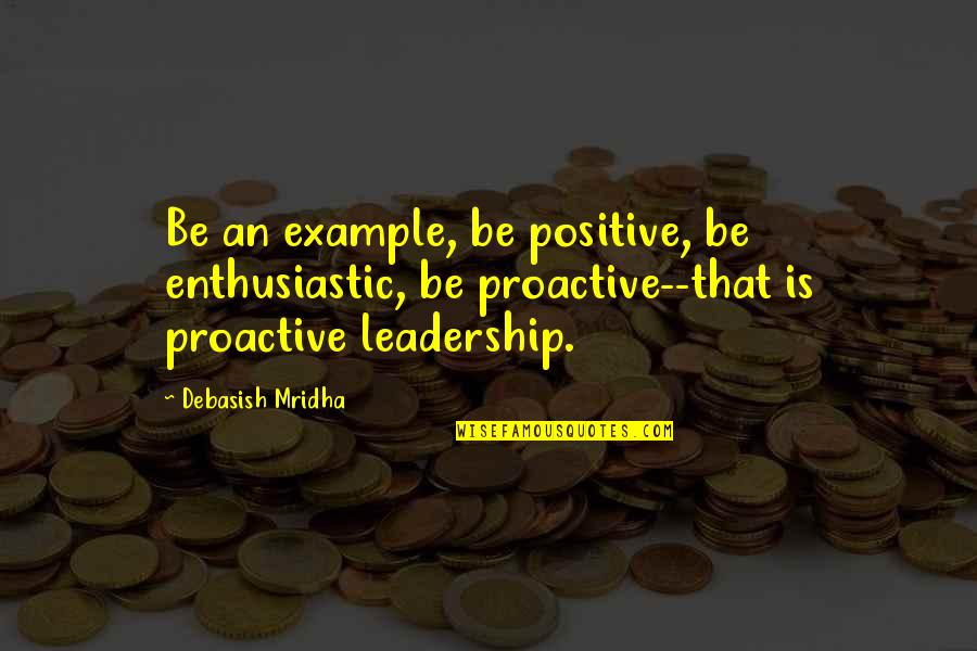 Positive Proactive Quotes By Debasish Mridha: Be an example, be positive, be enthusiastic, be