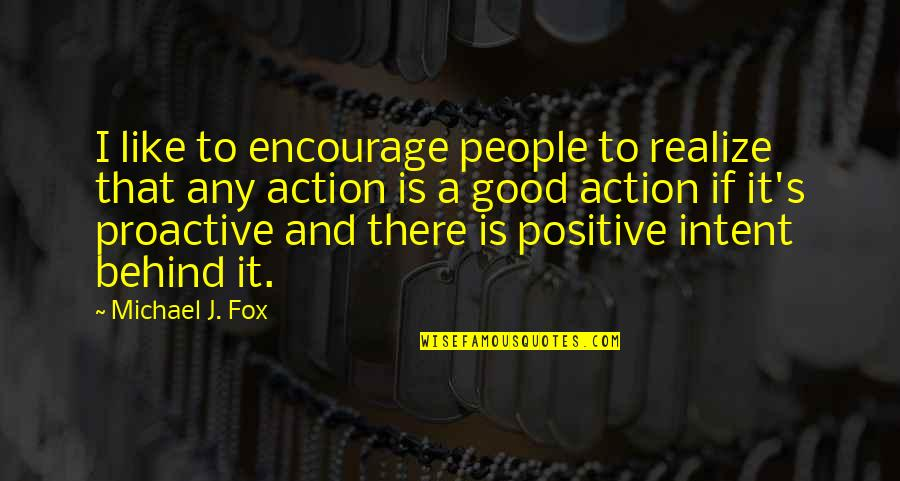 Positive Proactive Quotes By Michael J. Fox: I like to encourage people to realize that