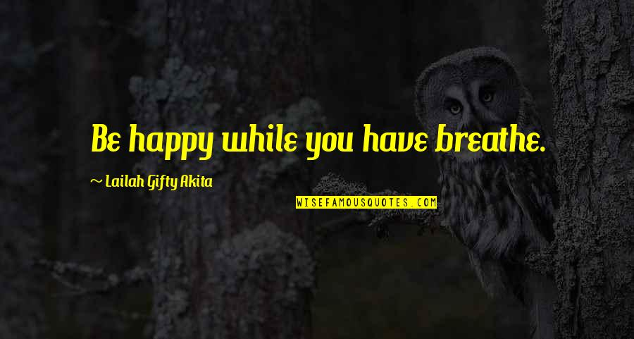 Positive Self Affirmations Quotes By Lailah Gifty Akita: Be happy while you have breathe.