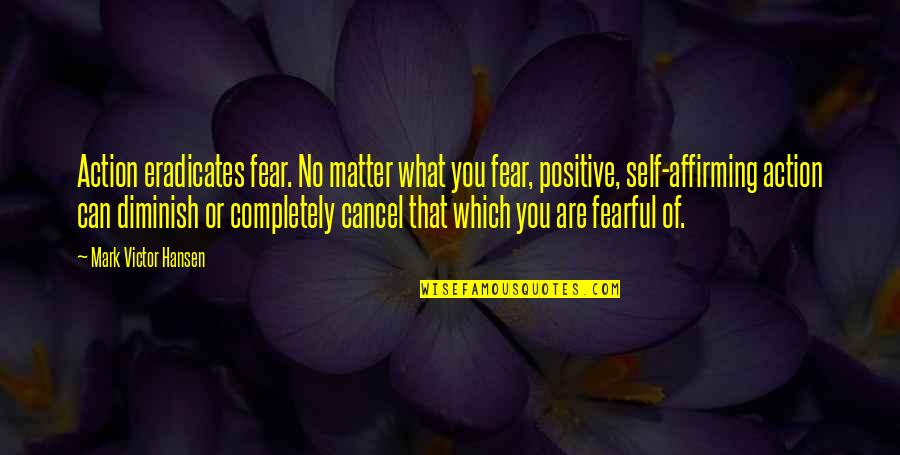 Positive Self Affirming Quotes By Mark Victor Hansen: Action eradicates fear. No matter what you fear,