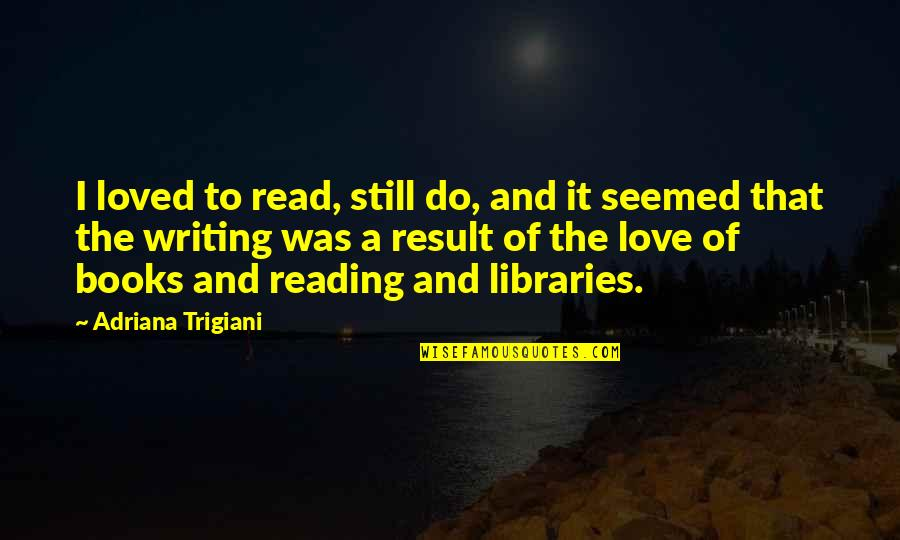 Poson Poya Day Quotes By Adriana Trigiani: I loved to read, still do, and it