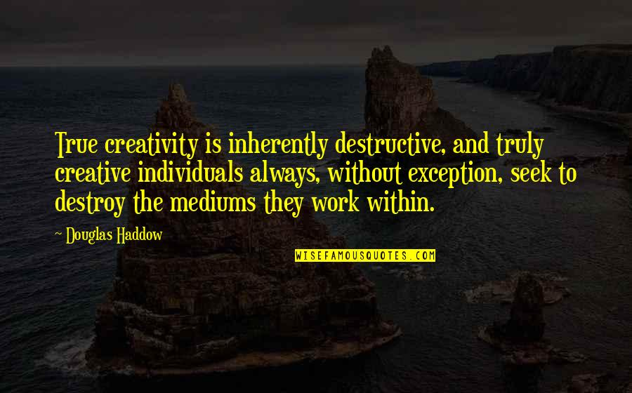 Poson Poya Day Quotes By Douglas Haddow: True creativity is inherently destructive, and truly creative