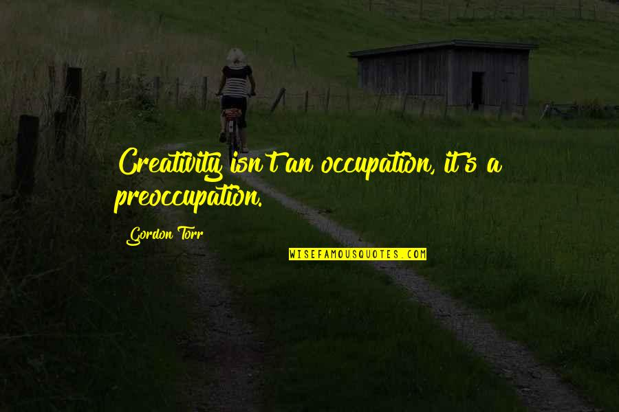 Poson Poya Day Quotes By Gordon Torr: Creativity isn't an occupation, it's a preoccupation.