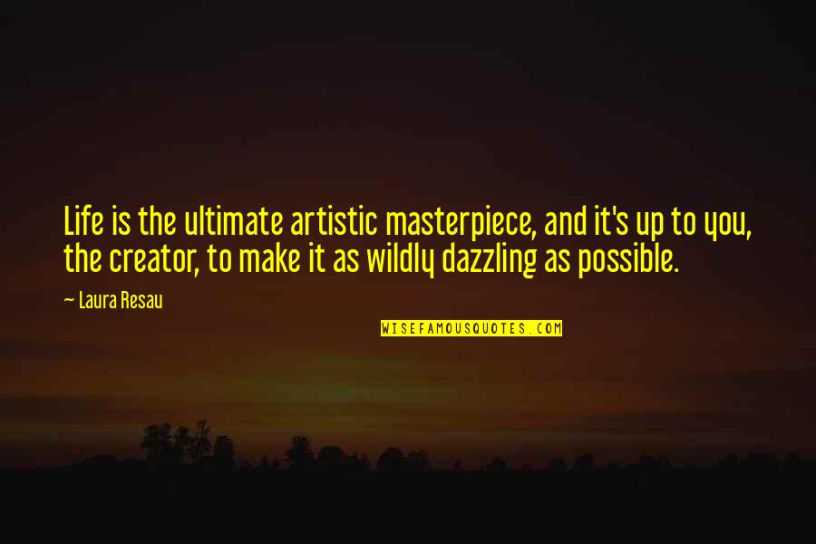 Possible's Quotes By Laura Resau: Life is the ultimate artistic masterpiece, and it's