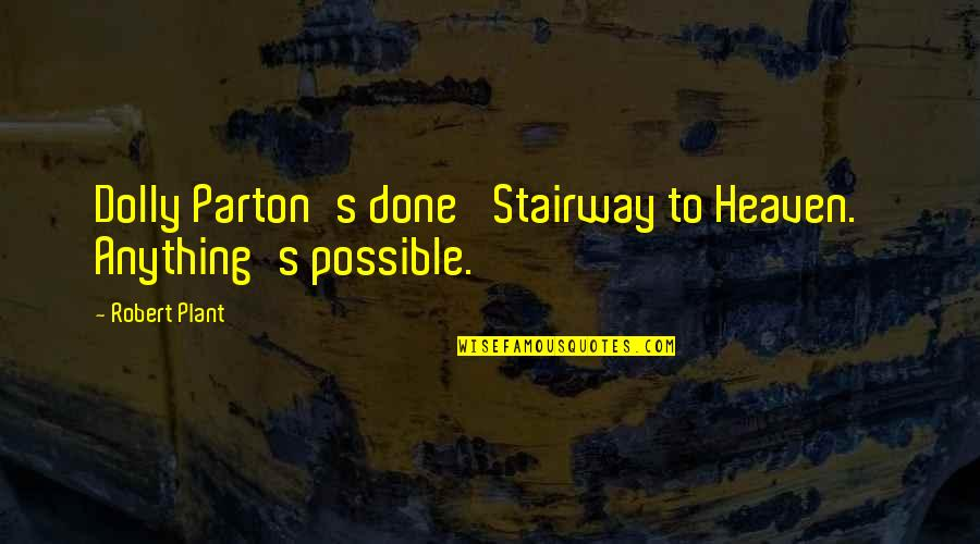 Possible's Quotes By Robert Plant: Dolly Parton's done 'Stairway to Heaven.' Anything's possible.