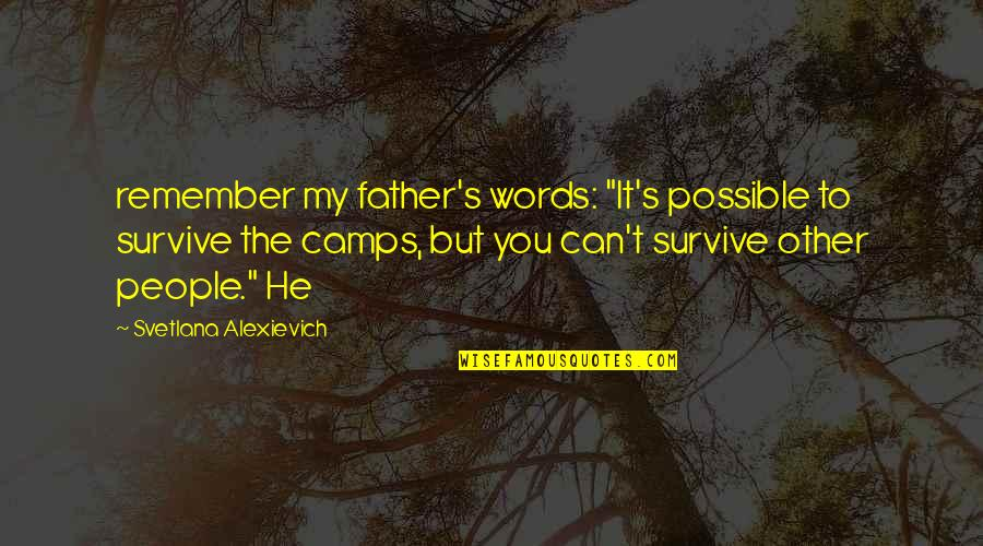 "Possible's Quotes By Svetlana Alexievich: remember my father's words: ""It's possible to survive"