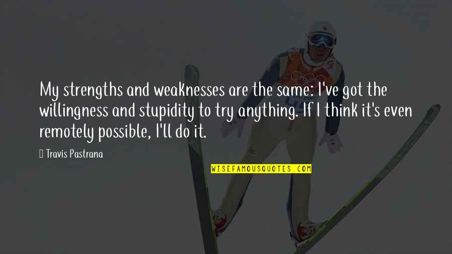 Possible's Quotes By Travis Pastrana: My strengths and weaknesses are the same: I've