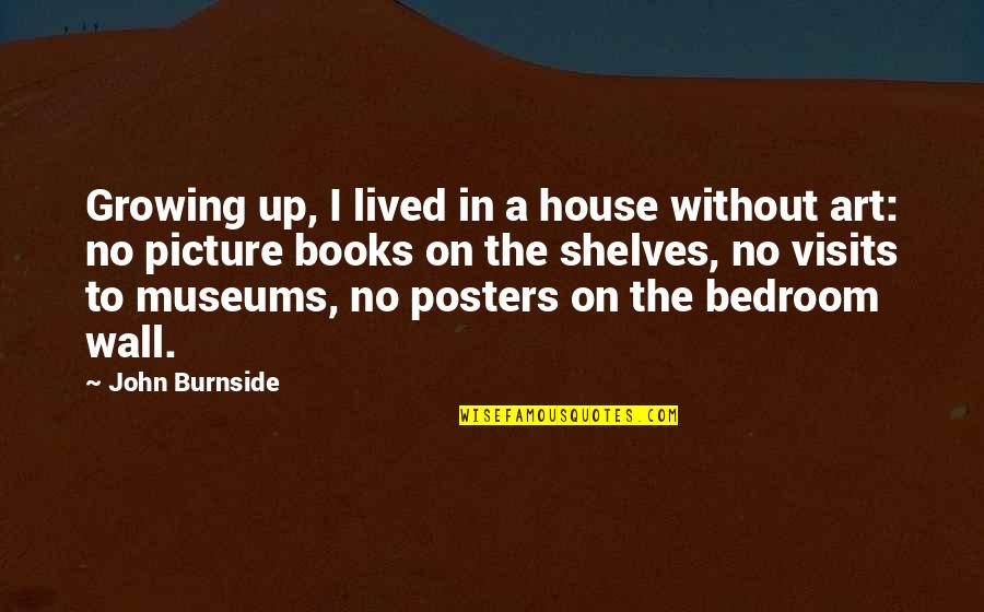 Posters On The Wall Quotes By John Burnside: Growing up, I lived in a house without