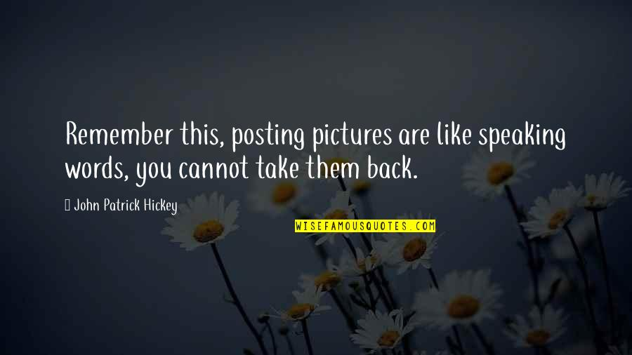 Posting Pictures Quotes By John Patrick Hickey: Remember this, posting pictures are like speaking words,