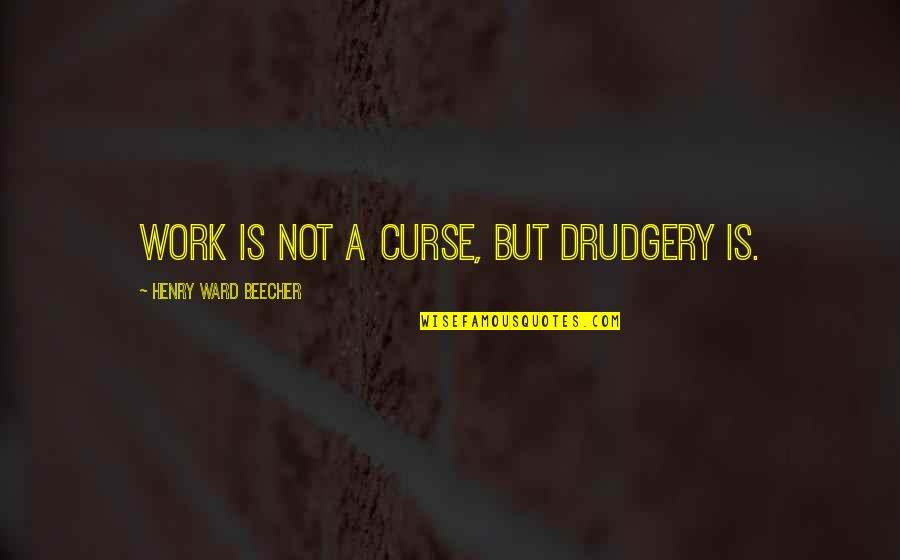 Postmenstrual Quotes By Henry Ward Beecher: Work is not a curse, but drudgery is.