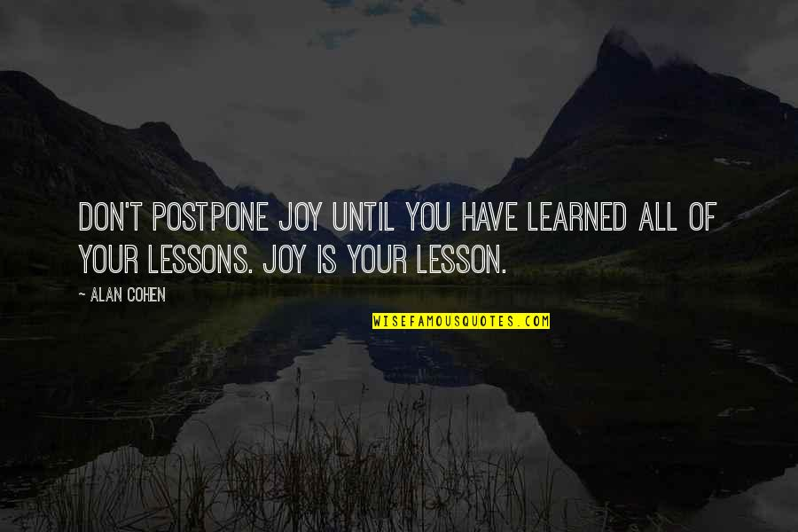 Postpone Quotes By Alan Cohen: Don't postpone joy until you have learned all