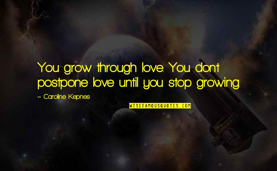 Postpone Quotes By Caroline Kepnes: You grow through love. You don't postpone love