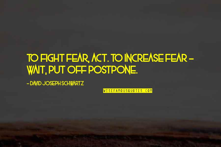 Postpone Quotes By David Joseph Schwartz: To fight fear, act. To increase fear -