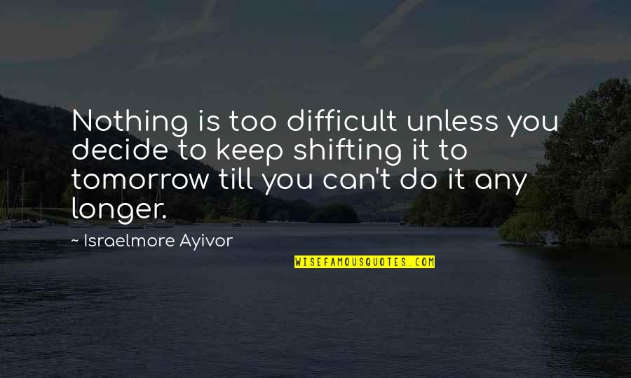 Postpone Quotes By Israelmore Ayivor: Nothing is too difficult unless you decide to