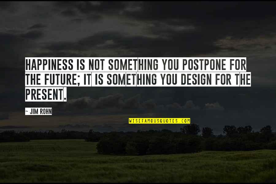 Postpone Quotes By Jim Rohn: Happiness is not something you postpone for the