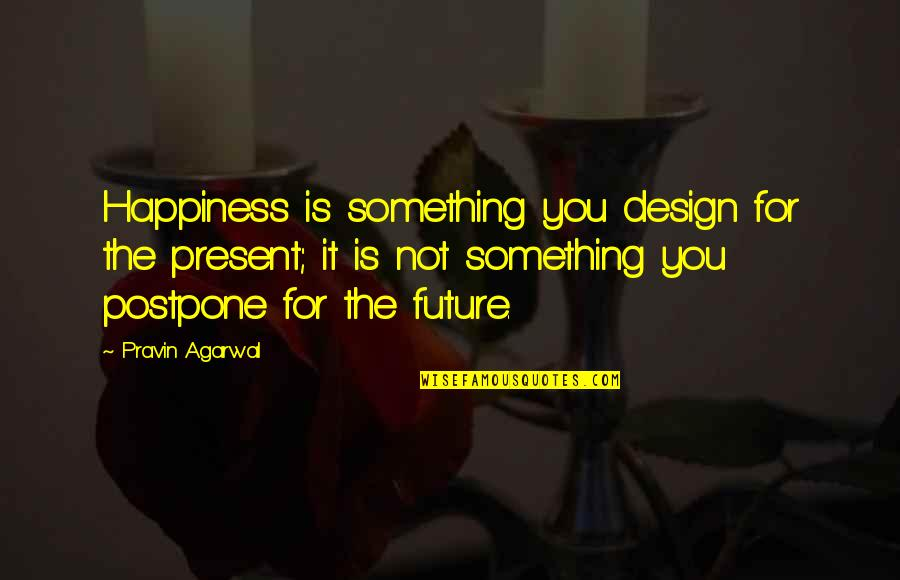 Postpone Quotes By Pravin Agarwal: Happiness is something you design for the present;