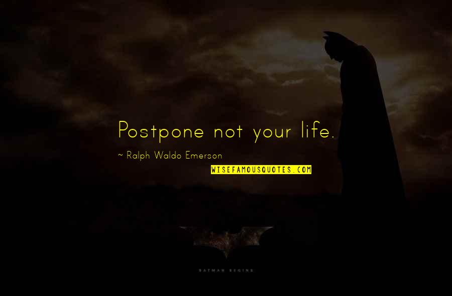 Postpone Quotes By Ralph Waldo Emerson: Postpone not your life.