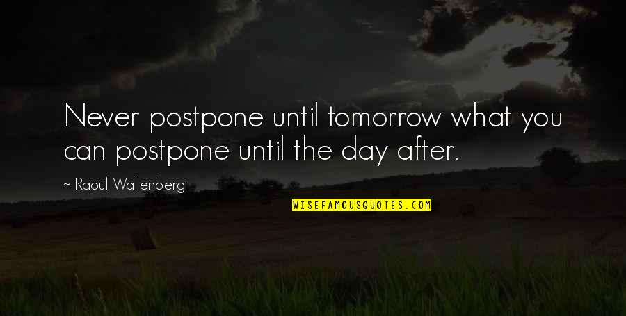 Postpone Quotes By Raoul Wallenberg: Never postpone until tomorrow what you can postpone