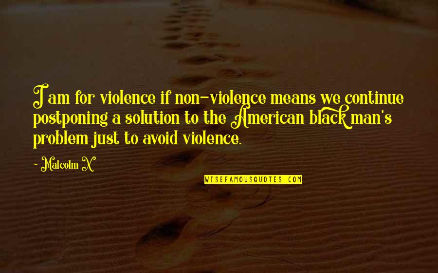 Postponing Quotes By Malcolm X: I am for violence if non-violence means we