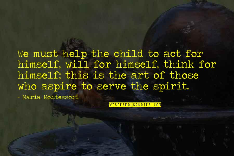 Postponing Quotes By Maria Montessori: We must help the child to act for