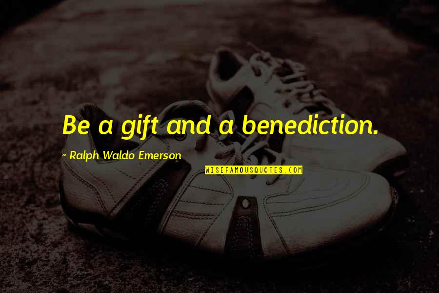 Pothead Relationship Quotes By Ralph Waldo Emerson: Be a gift and a benediction.