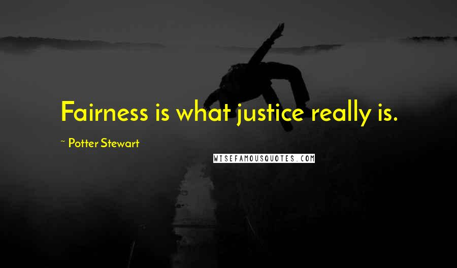 Potter Stewart quotes: Fairness is what justice really is.