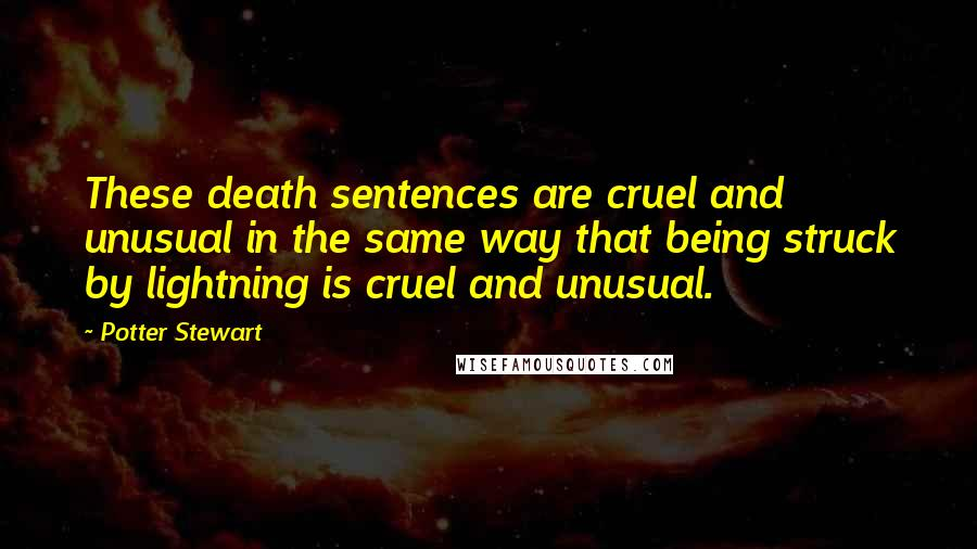 Potter Stewart quotes: These death sentences are cruel and unusual in the same way that being struck by lightning is cruel and unusual.