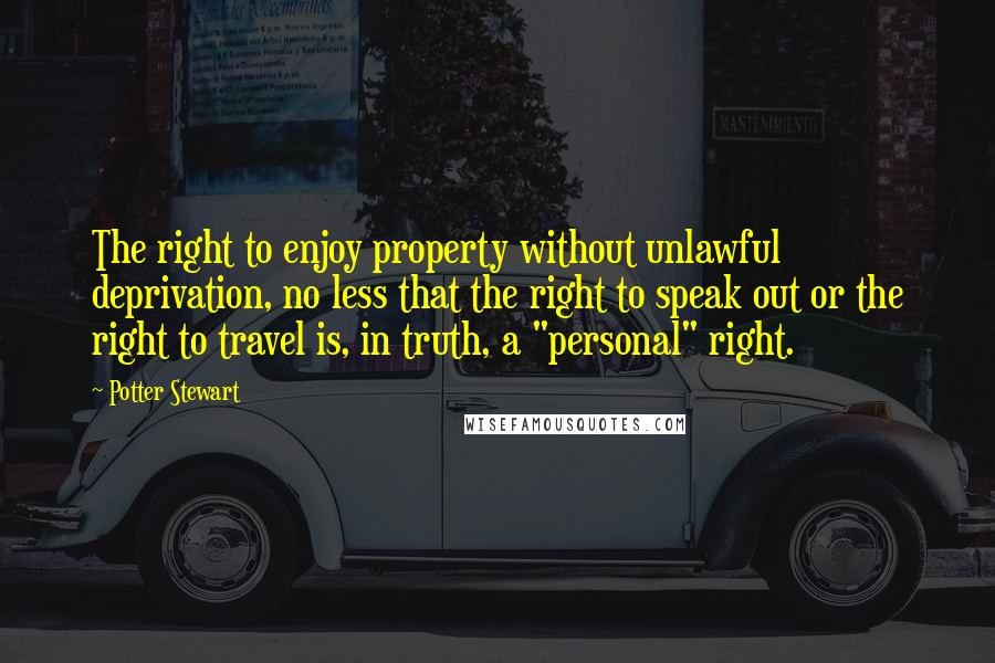 """Potter Stewart quotes: The right to enjoy property without unlawful deprivation, no less that the right to speak out or the right to travel is, in truth, a """"personal"""" right."""
