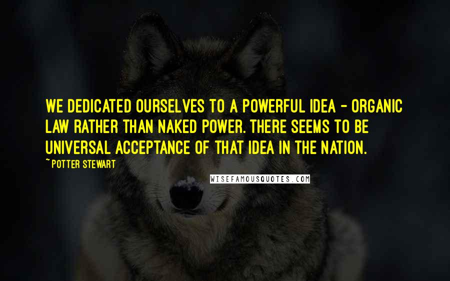Potter Stewart quotes: We dedicated ourselves to a powerful idea - organic law rather than naked power. There seems to be universal acceptance of that idea in the nation.