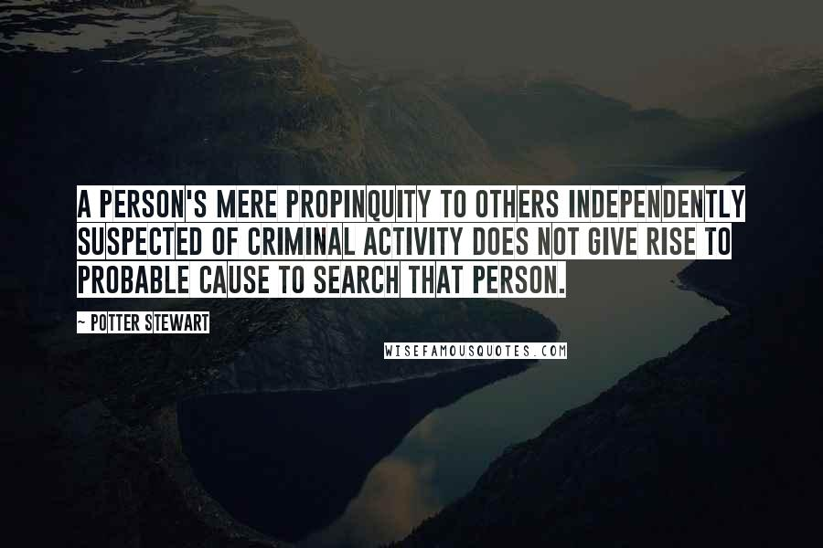 Potter Stewart quotes: A person's mere propinquity to others independently suspected of criminal activity does not give rise to probable cause to search that person.