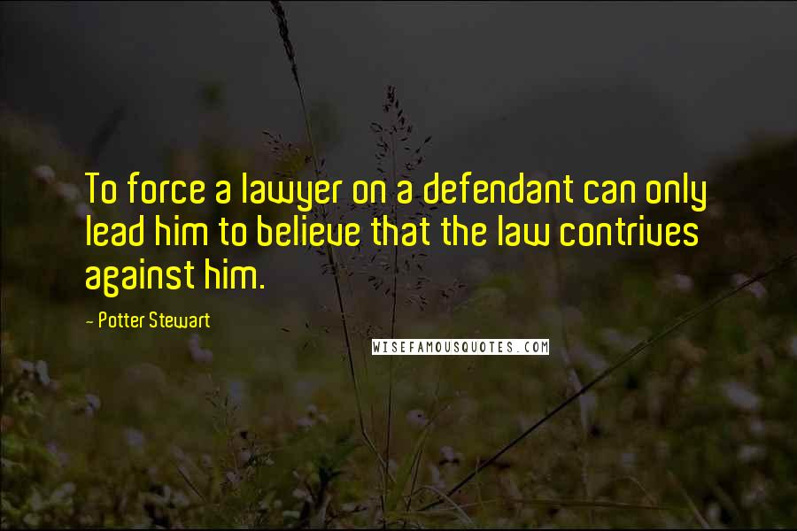Potter Stewart quotes: To force a lawyer on a defendant can only lead him to believe that the law contrives against him.
