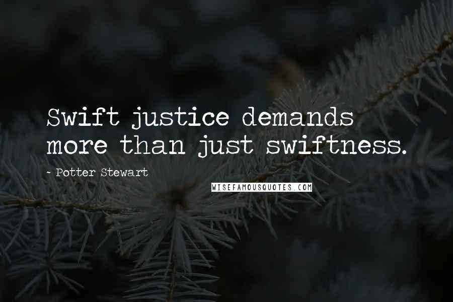 Potter Stewart quotes: Swift justice demands more than just swiftness.