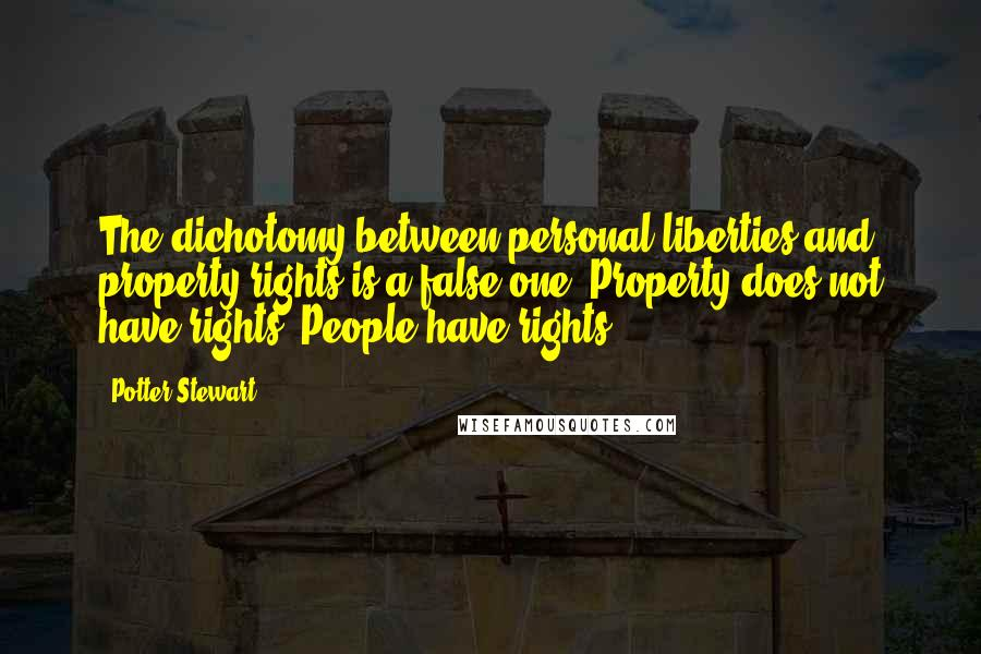 Potter Stewart quotes: The dichotomy between personal liberties and property rights is a false one. Property does not have rights. People have rights.