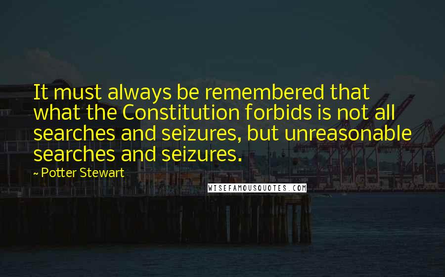 Potter Stewart quotes: It must always be remembered that what the Constitution forbids is not all searches and seizures, but unreasonable searches and seizures.