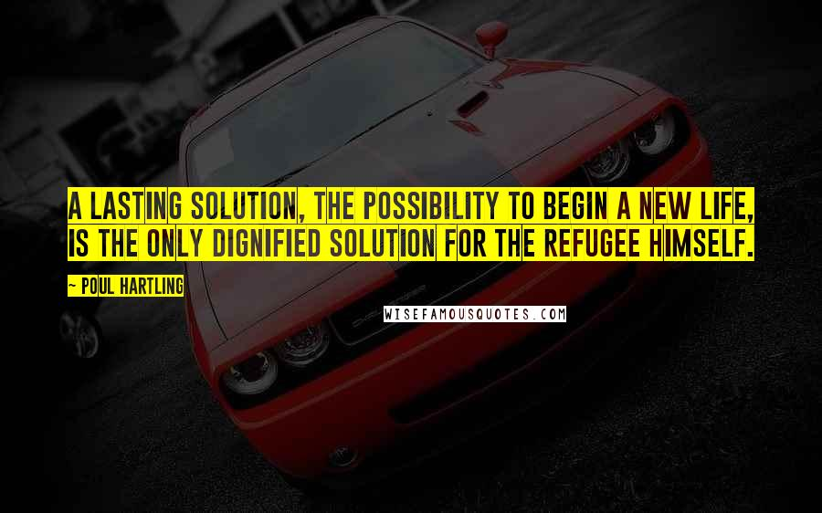 Poul Hartling quotes: A lasting solution, the possibility to begin a new life, is the only dignified solution for the refugee himself.