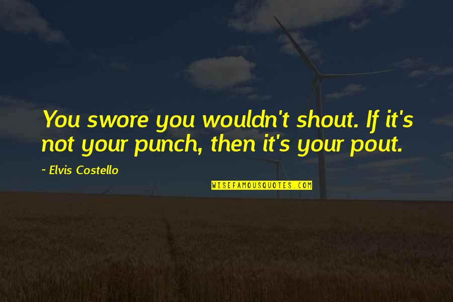 Pout Quotes By Elvis Costello: You swore you wouldn't shout. If it's not