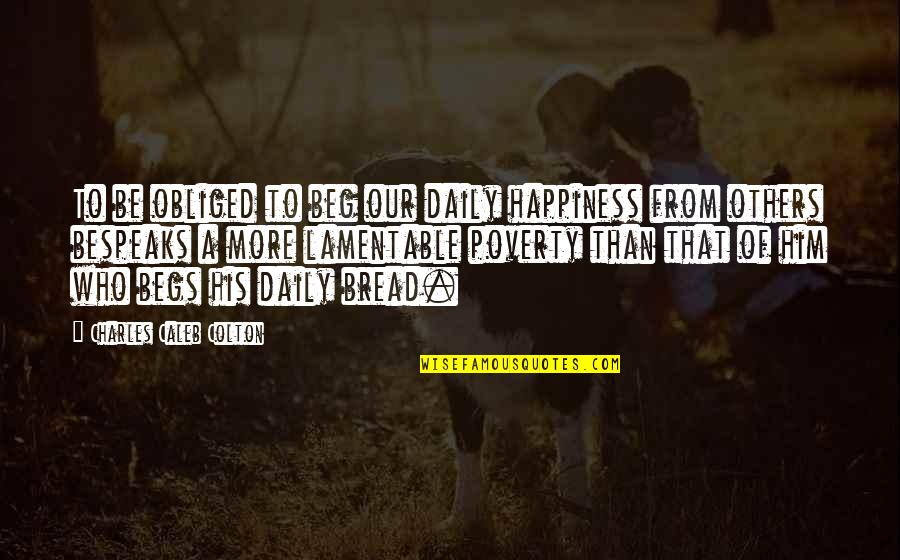 Poverty And Happiness Quotes By Charles Caleb Colton: To be obliged to beg our daily happiness