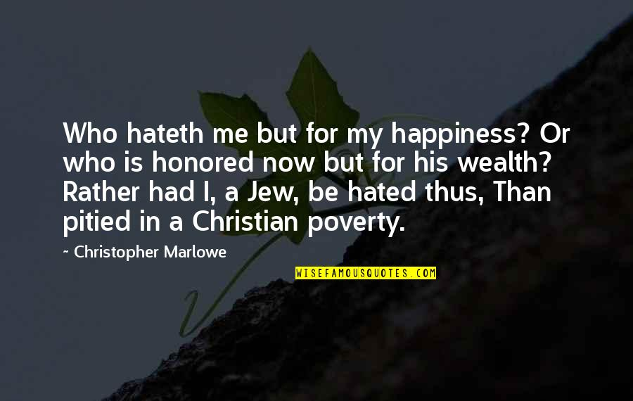 Poverty And Happiness Quotes By Christopher Marlowe: Who hateth me but for my happiness? Or
