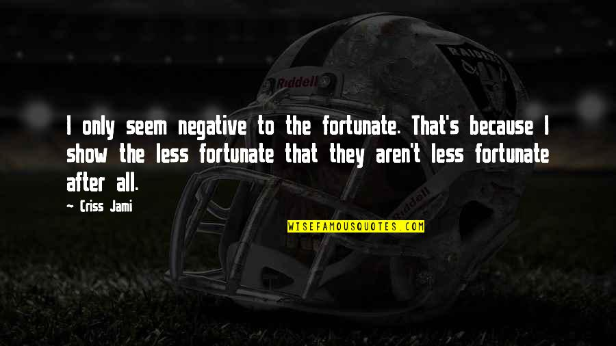 Poverty And Happiness Quotes By Criss Jami: I only seem negative to the fortunate. That's