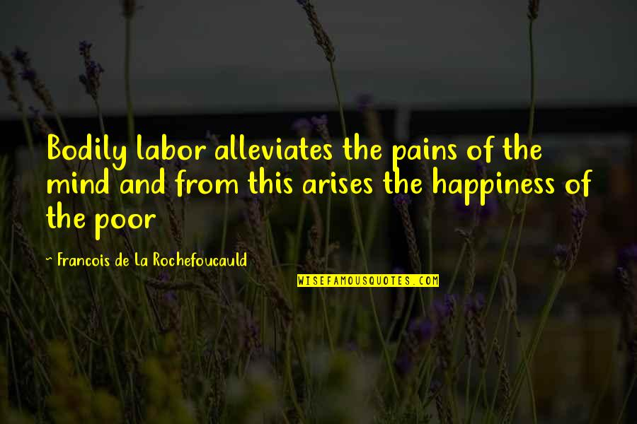 Poverty And Happiness Quotes By Francois De La Rochefoucauld: Bodily labor alleviates the pains of the mind