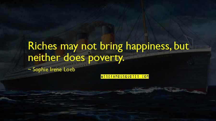 Poverty And Happiness Quotes By Sophie Irene Loeb: Riches may not bring happiness, but neither does